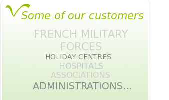 Among our customers: the French Military Forces, Hospitals, Holiday Centres, Associations, administrations...